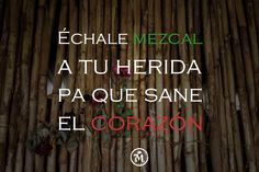 Take mezcal to heal any wound…specially the ones from the heart