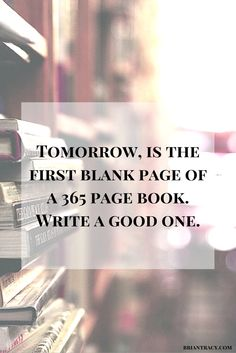 Tomorrow, is the first blank page of a 365 page book. Write a good one