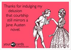 Thanks for indulging my delusion that courtship still mirrors a Jane Austen novel.