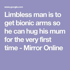 Limbless man is to get bionic arms so he can hug his mum for the very first time - Mirror Online