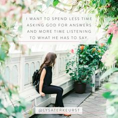 I want to spend less time asking God for answers and more time listening to what he has to says.