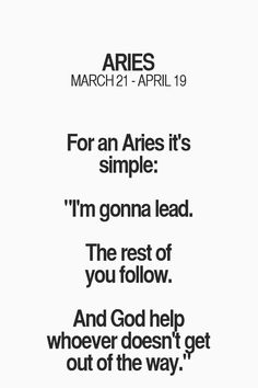 "For an Aries it's simple: ""I'm gonna lead. The rest will follow. And God help whoever doesn't get out of the way."" #Aries"