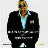 Please Listen and Support!!! Balls & My Word by Don Profit (Single) http://www.bit2music.xyz/music-store https://itunes.apple.com/us/album/balls-my-word-single/id941488711 https://www.youtube.com/watch?v=m24sF2pBKsU