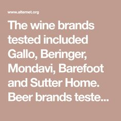 The wine brands tested included Gallo, Beringer, Mondavi, Barefoot and Sutter Home. Beer brands tested included Budweiser, Busch, Coors, Michelob, Miller Lite, Sam Adams, Samuel Smith, Peak Organic and Sierra Nevada. Some of the test results were at first confusing. One would expect the organic wines and beers, and the carefully crafted independent beer brands to be free of glyphosate, as the herbicides are not allowed or used in organic farming. Instead, it appears that they are…