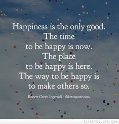 Happiness is the only good. The time to be happy is now. The place to be happy is here. The way to be happy is to make others so. #happiness #quotes #sayings