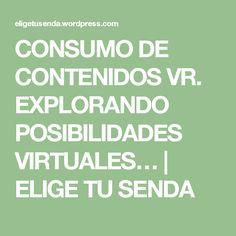 CONSUMO DE CONTENIDOS VR. EXPLORANDO POSIBILIDADES VIRTUALES… | ELIGE TU SENDA