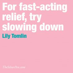 Try Slowing Down by Lily Tomlin