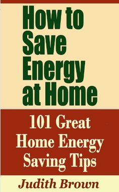 How to Save Energy at Home - 101 Great Home Energy Saving Tips by Judith Brown, http://www.amazon.com/dp/B00E5LXCJ6/ref=cm_sw_r_pi_dp_FbkNsb0B09E82