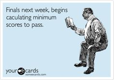 Finals next week. Begins calculating minimum scores to pass.....pssshh try day before the finals