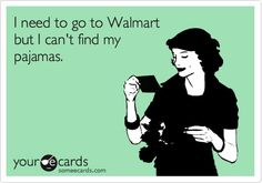 I need to go to Walmart but I can't find my pajamas. kathymc1273