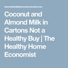 Coconut and Almond Milk in Cartons Not a Healthy Buy | The Healthy Home Economist
