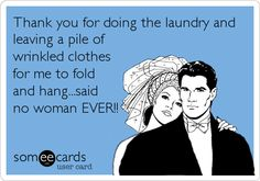 Thank you for doing the laundry and leaving a pile of wrinkled clothes for me to fold and hang...said no woman EVER!!