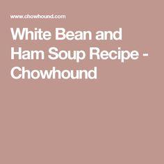 White Bean and Ham Soup Recipe - Chowhound