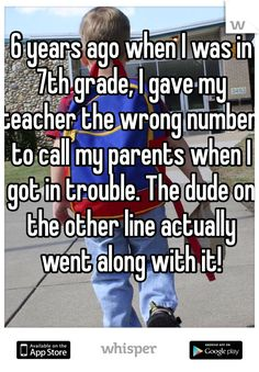 6 years ago when I was in 7th grade, I gave my teacher the wrong number to call my parents when I got in trouble. The dude on the other line actually went along with it!