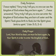 """Daily Scripture """"Jesus replied, """"Very truly I tell you, no one can see the kingdom of God unless they are born again. """" .. Jesus answered, """"Very truly I tell you, no one can enter the kingdom of God unless they are born of water and the Spirit. Flesh gives birth to flesh, but the Spirit gives birth to spirit."""" John 3:3, 5-6 Daily Prayer Lord, Your Word is clear, we must be born again, by Your Spirit, in order to enter the kingdom of God... #atruegospelministry"""
