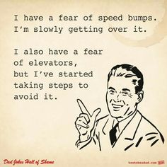 I have a fear of speed bumps. I'm slowly getting over it. I also have a fear of elevators, but I've started taking steps to avoid it.