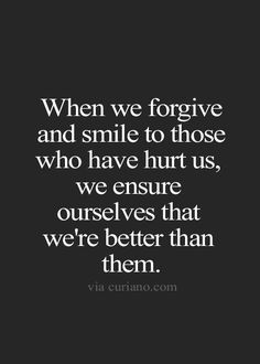 Forgiving someone is one of the best things you can do for yourself... Holding on to resentment or anger gives that person a little piece of your heart that they do not deserve