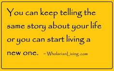You can keep telling the same story about your life or you can starting living a new one. ~ WholarianLiving.com