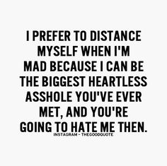 i prefer to distance myself when i'm mad because i can be the biggest heartless asshole you've ever met, and you're going to hate me then.