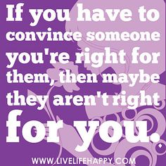 If you have to convince someone you're right for them, then maybe they aren't right for you. | Flickr - Photo Sharing!