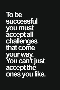 To be successful you must accept all challenges that come…