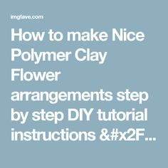 How to make Nice Polymer Clay Flower arrangements step by step DIY tutorial instructions / How To Instructions on imgfave