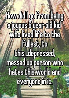 """""""How did I go from being a joyous 6 year old kid  who lived life to the fullest, to this...depressed, messed up person who hates this world and everyone in it."""""""