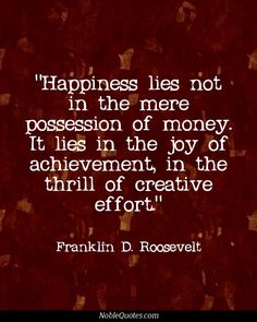 Happiness lies not in the mere possession of money. It lies in the joy of achievement, in the thrill of creative effort. - Franklin D. Famous Quotes, Best Quotes, Fdr Quotes, Make Happy, Are You Happy, Love Words, Beautiful Words, Action Quotes, Creativity Quotes