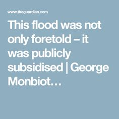 This flood was not only foretold – it was publicly subsidised | George Monbiot…