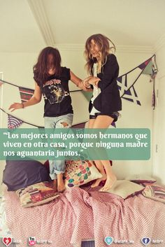 Las mejores amigas somos hermanas que viven en otra casa, porque ninguna madre nos aguanta juntas