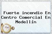 http://tecnoautos.com/wp-content/uploads/imagenes/tendencias/thumbs/fuerte-incendio-en-centro-comercial-en-medellin.jpg Incendio en Medellin. Fuerte incendio en centro comercial en Medellín, Enlaces, Imágenes, Videos y Tweets - http://tecnoautos.com/actualidad/incendio-en-medellin-fuerte-incendio-en-centro-comercial-en-medellin/