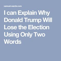 I can Explain Why Donald Trump Will Lose the Election Using Only Two Words