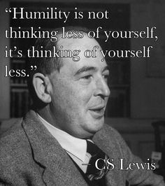 """""""Humility is not thinking less of yourself, its thinking of yourself less."""""""
