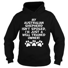 My Australian Shepherd Isnt Spoiled Im Just A Well Trained Owner. A funny gift idea for dog owners.