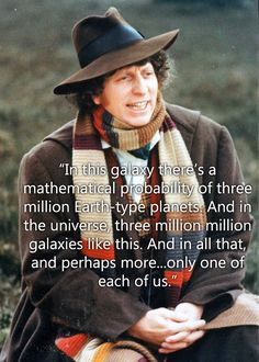 Wise words from an Old Doctor THIS is what Dr Who is. People aren't lessened by the fact that there are so many of us but should be valued all the more because every single person you will ever meet is so distinctly unique. Fandoms Unite, 4th Doctor, Don't Blink, Geek Out, Dr Who, Held, Superwholock, Mad Men, Retro