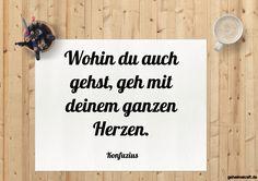 Wohin du auch gehst, geh mit deinem ganzen Herzen. ... gefunden auf https://www.geheimekraft.de/spruch/388