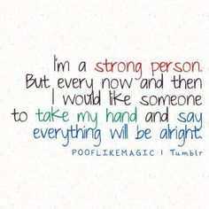 """I'm a strong person. But ever now and then I would like someone to take my hand and say everything will be alright."""