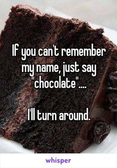 "If you can't remember my name, just say ""chocolate"".... I'll turn around."