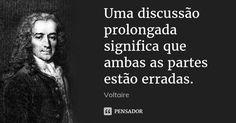 Uma discussão prolongada significa que ambas as partes estão erradas. — Voltaire