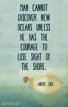 Positive quote: Man cannot discover new oceans unless he has the courage to lose sight of the shore.   www.HealthyPlace.com