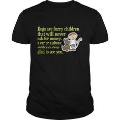 Dogs Are Furry Children That Will Never Ask For Money, A Car Or Phone And They Are Always Glad To See You NEW GIFT #musthave #gift #ideas #unique #presents #image #photo #shirt #tshirt #sweatshirt #best #christmas