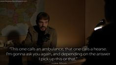 Fargo on FX, This one calls an ambulance, that one calls a hearse. I'm gonna ask you again, and depending on the answer I pick up this or that. Fargo Quotes, Tv Quotes, Fx Tv Shows, Fargo Tv Series, Too Late Quotes, I Pick, Film Music Books, Ambulance, Favorite Tv Shows