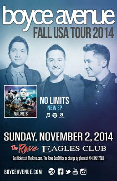 BOYCE AVENUE Sunday, November 2, 2014 at 7pm (doors scheduled to open at 6pm) The Rave/Eagles Club - Milwaukee WI All Ages / 21+ to Drink  Purchase tickets at http://tickets.therave.com, www.eTix.com, charge by phone at 414-342-7283, or visit our box office at 2401 W. Wisconsin Avenue in Milwaukee.