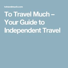 To Travel Much – Your Guide to Independent Travel