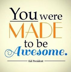 """YOU were made to be AWESOME!"" ~ Kid President  (Yes, YOU!!! :-D )"