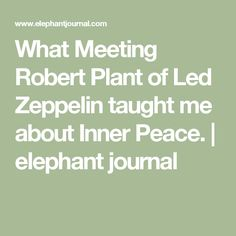 What Meeting Robert Plant of Led Zeppelin taught me about Inner Peace.   elephant journal