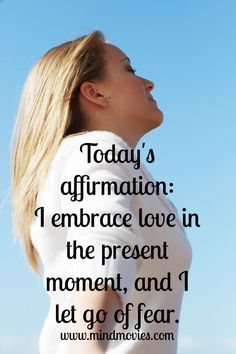 Today's affirmation: I embrace love in the present moment, and I let go of fear. http://www.mindmovies.com/successblocker/index.php?26919