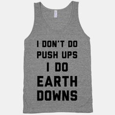 Listen, this gym revolves around you. You don't lift weights, they get our of your way. You don't run around a track, the track moves for you. You do push ups, you do earth downs.