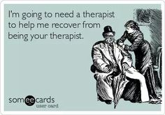 Free and Funny Confession Ecard: I'm going to need a therapist to help me recover from being your therapist. Create and send your own custom Confession ecard. Mental Health Humor, Mental Health Counseling, Someecards, Physical Therapy Humor, Occupational Therapy, Social Work Humor, Work Memes, E Cards, The Life