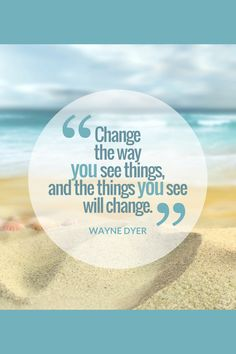 """""""Change the way you see things and the things you see will change."""" ~ Wayne Dyer"""